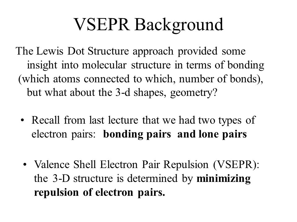 VSEPR Background Recall from last lecture that we had two types of electron pairs: bonding pairs and lone pairs The Lewis Dot Structure approach provided some insight into molecular structure in terms of bonding (which atoms connected to which, number of bonds), but what about the 3-d shapes, geometry.