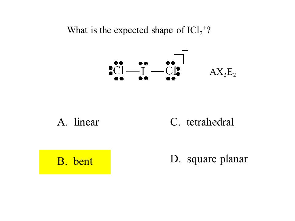 What is the expected shape of ICl 2 + ? A. linear B. bent C. tetrahedral D. square planar AX 2 E 2