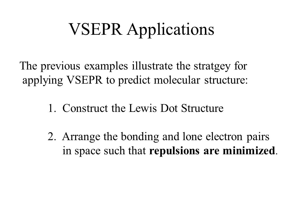 VSEPR Applications The previous examples illustrate the stratgey for applying VSEPR to predict molecular structure: 1.