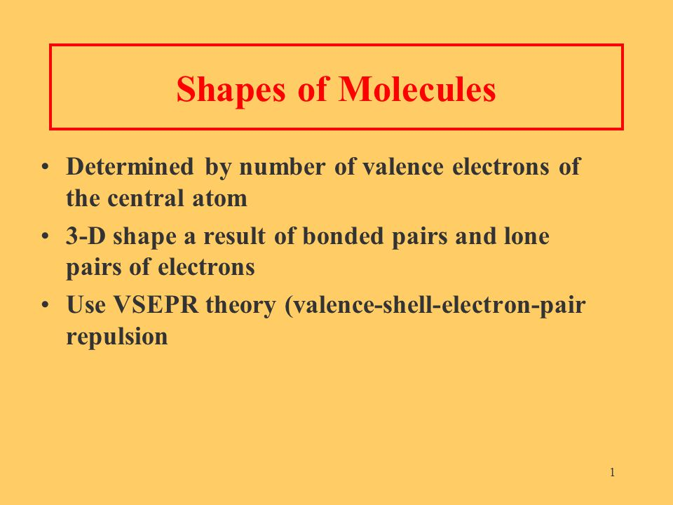 1 Shapes of Molecules Determined by number of valence electrons of the central atom 3-D shape a result of bonded pairs and lone pairs of electrons Use VSEPR theory (valence-shell-electron-pair repulsion