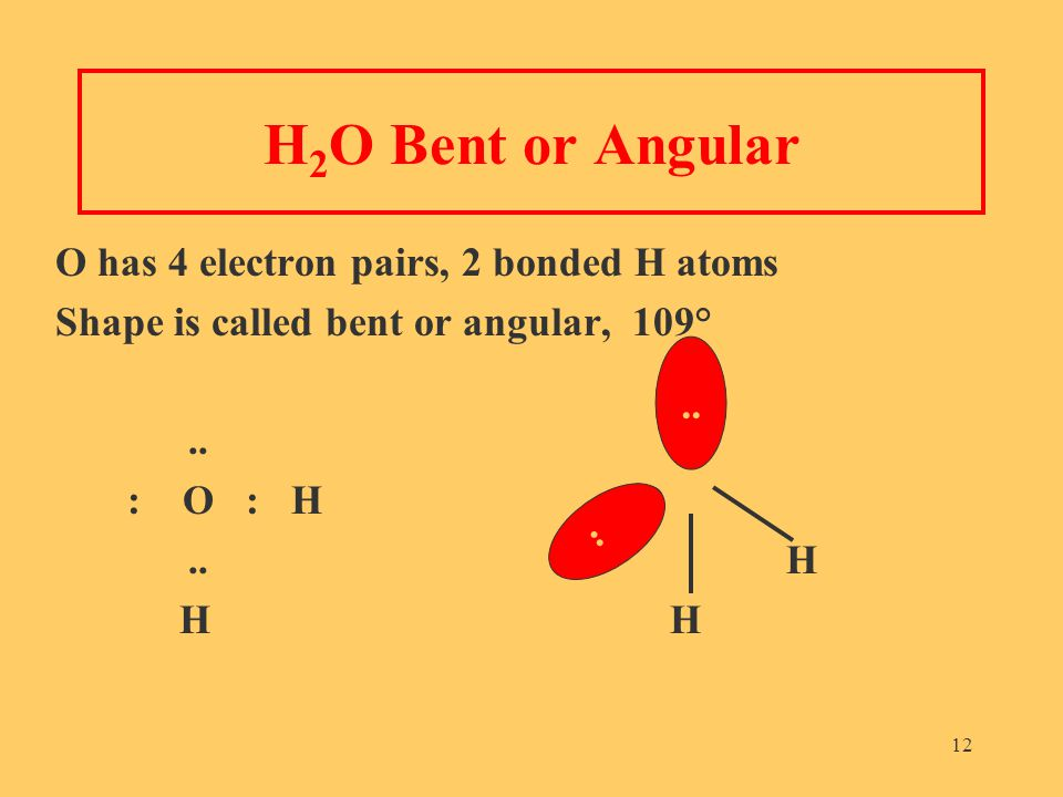12 H 2 O Bent or Angular O has 4 electron pairs, 2 bonded H atoms Shape is called bent or angular, 109°..