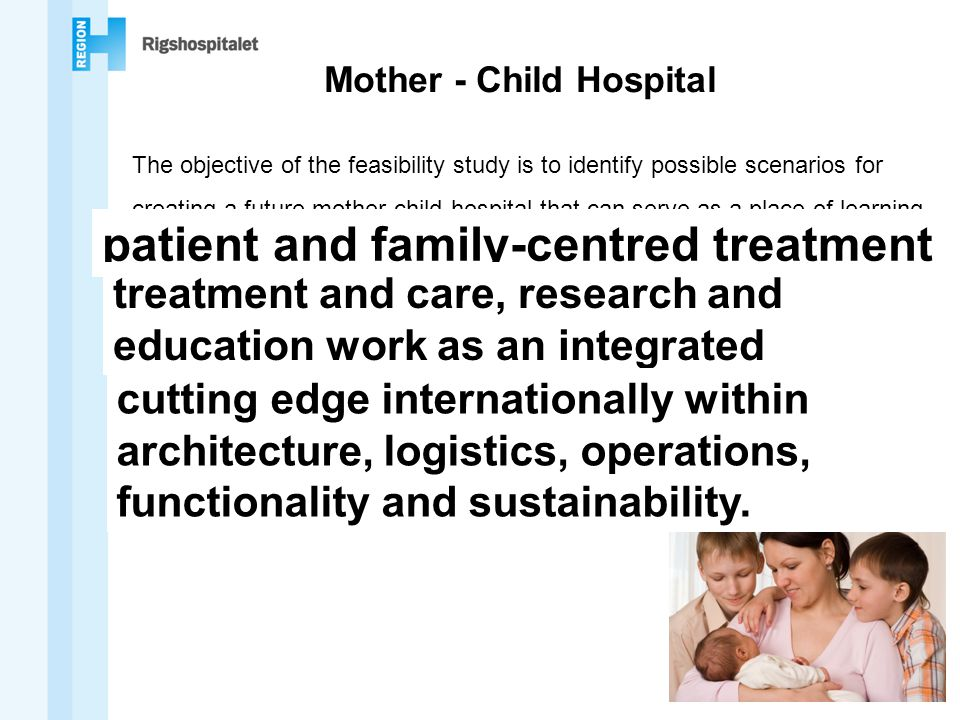 Mother - Child Hospital The objective of the feasibility study is to identify possible scenarios for creating a future mother-child hospital that can serve as a place of learning for the patient and family-centred treatment of women and children, where patient treatment and care, research and education work as an integrated whole.