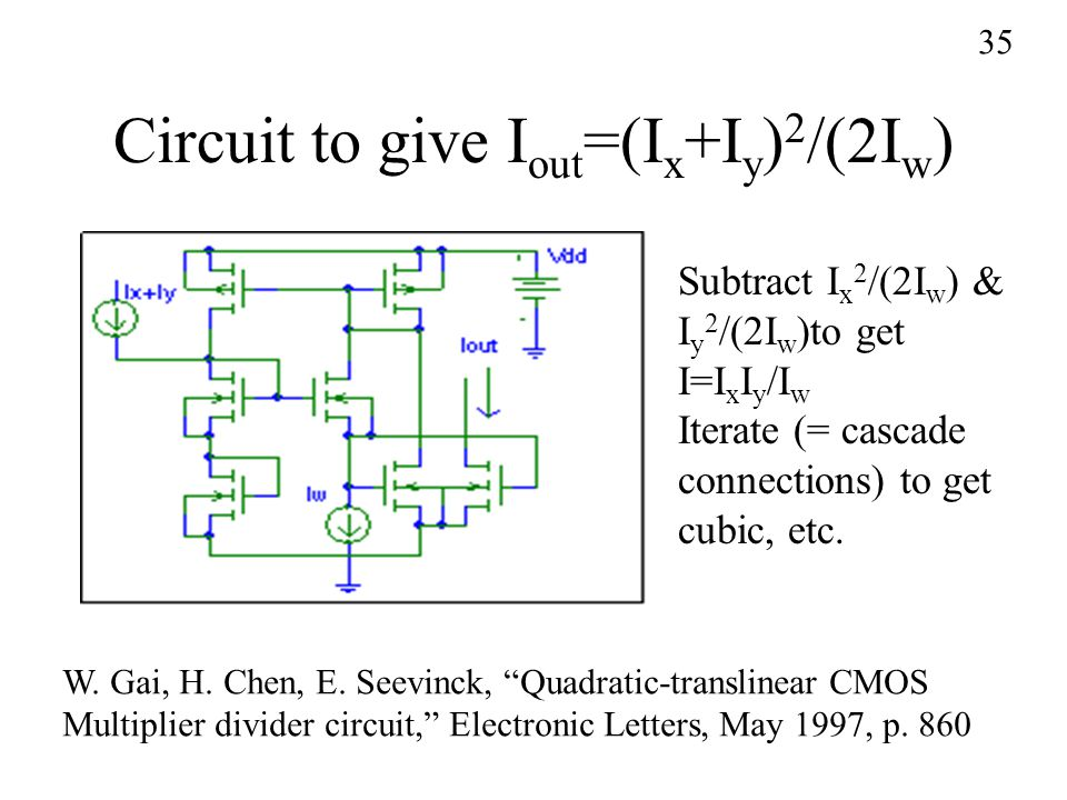 Circuit to give I out =(I x +I y ) 2 /(2I w ) Subtract I x 2 /(2I w ) & I y 2 /(2I w )to get I=I x I y /I w Iterate (= cascade connections) to get cubic, etc.