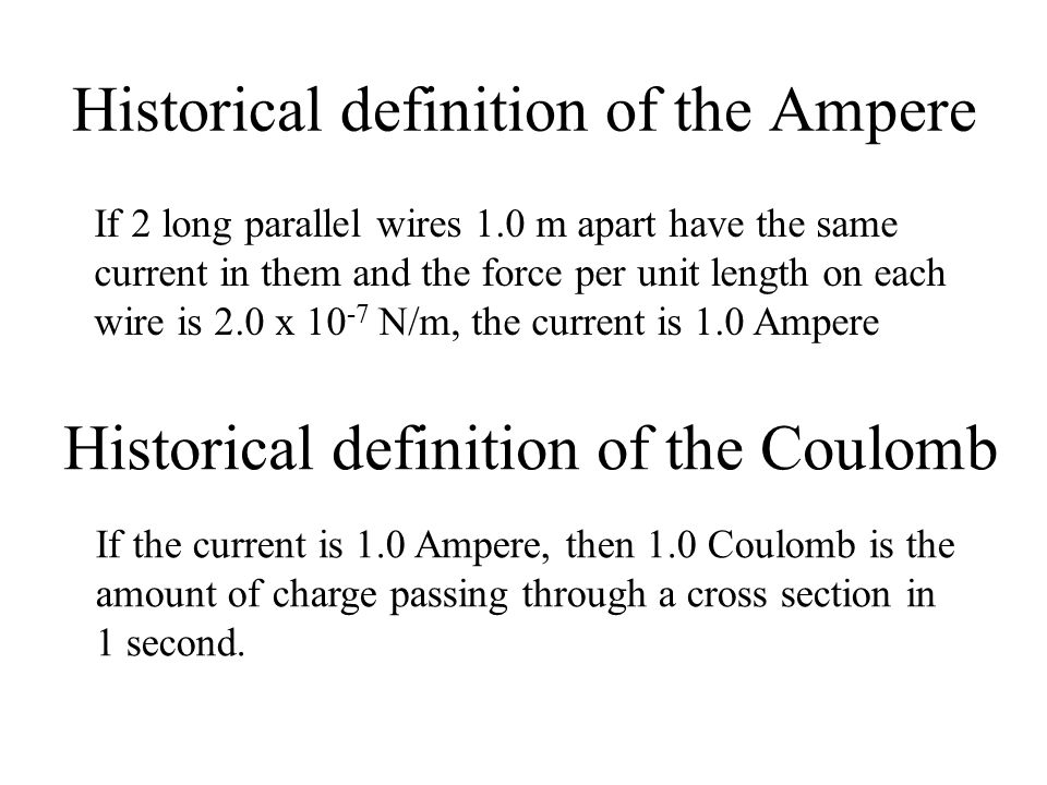 Historical definition of the Ampere Historical definition of the Coulomb If 2 long parallel wires 1.0 m apart have the same current in them and the fo
