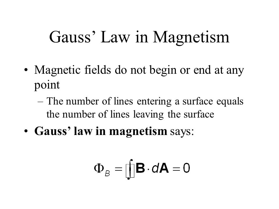 Gauss' Law in Magnetism Magnetic fields do not begin or end at any point –The number of lines entering a surface equals the number of lines leaving th