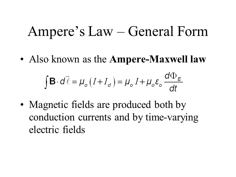 Ampere's Law – General Form Also known as the Ampere-Maxwell law Magnetic fields are produced both by conduction currents and by time-varying electric