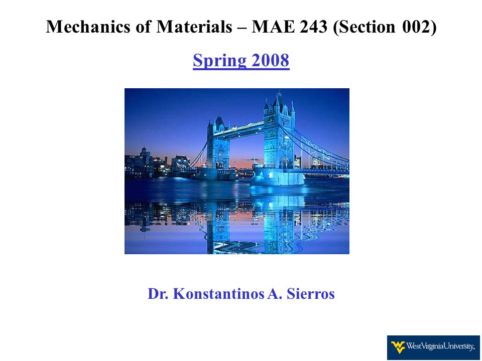 Mechanics of Materials – MAE 243 (Section 002) Spring 2008 Dr. Konstantinos A. Sierros