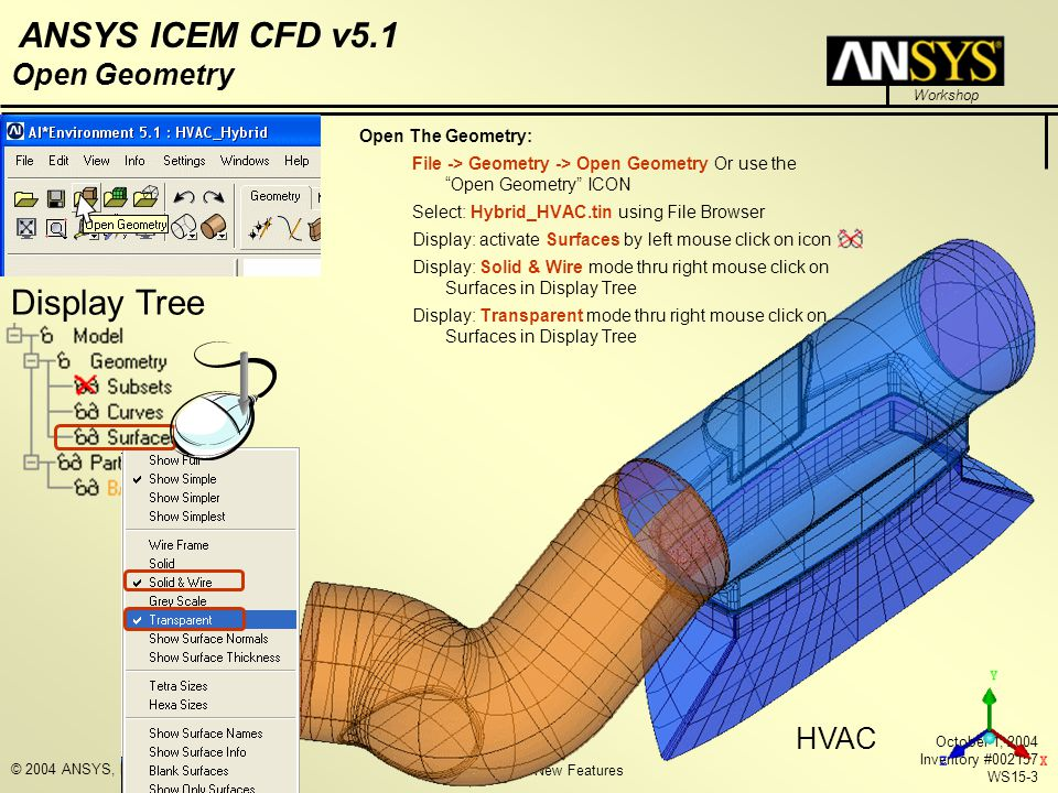 ICEM CFD 5.1 New Features Workshop ANSYS ICEM CFD v5.1 October 1, 2004 Inventory #002157 WS15-3 © 2004 ANSYS, Inc. Open Geometry Open The Geometry: Fi