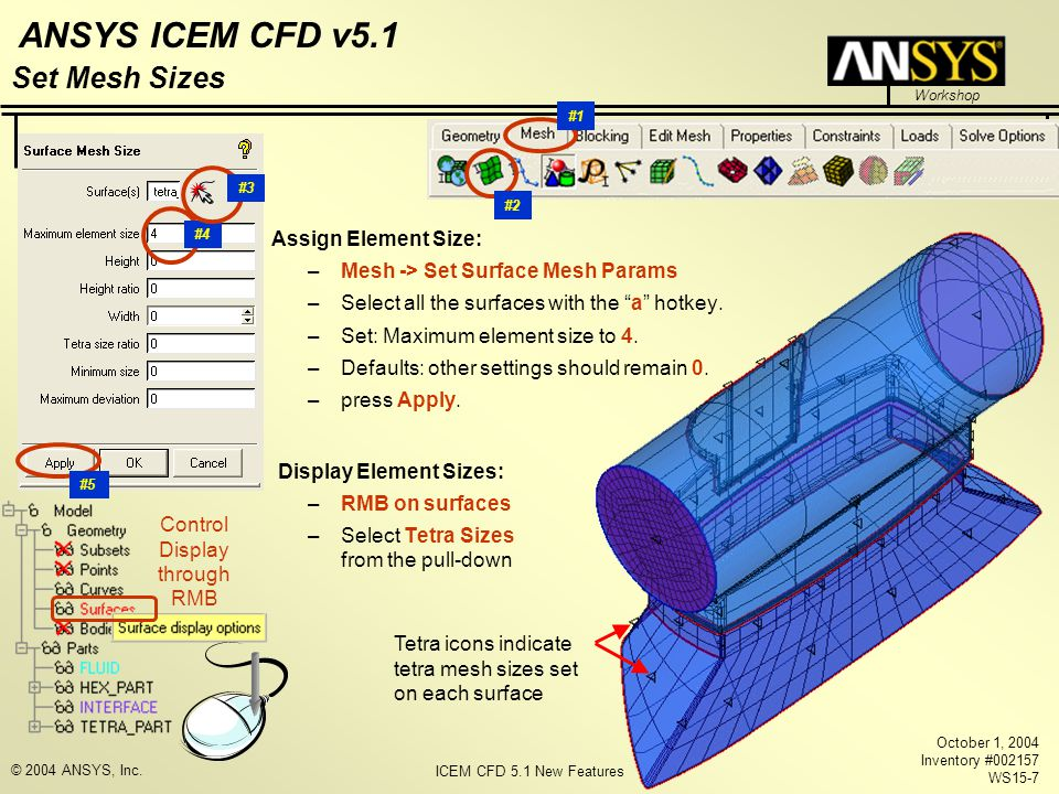 ICEM CFD 5.1 New Features Workshop ANSYS ICEM CFD v5.1 October 1, 2004 Inventory #002157 WS15-7 © 2004 ANSYS, Inc. Assign Element Size: –Mesh -> Set S