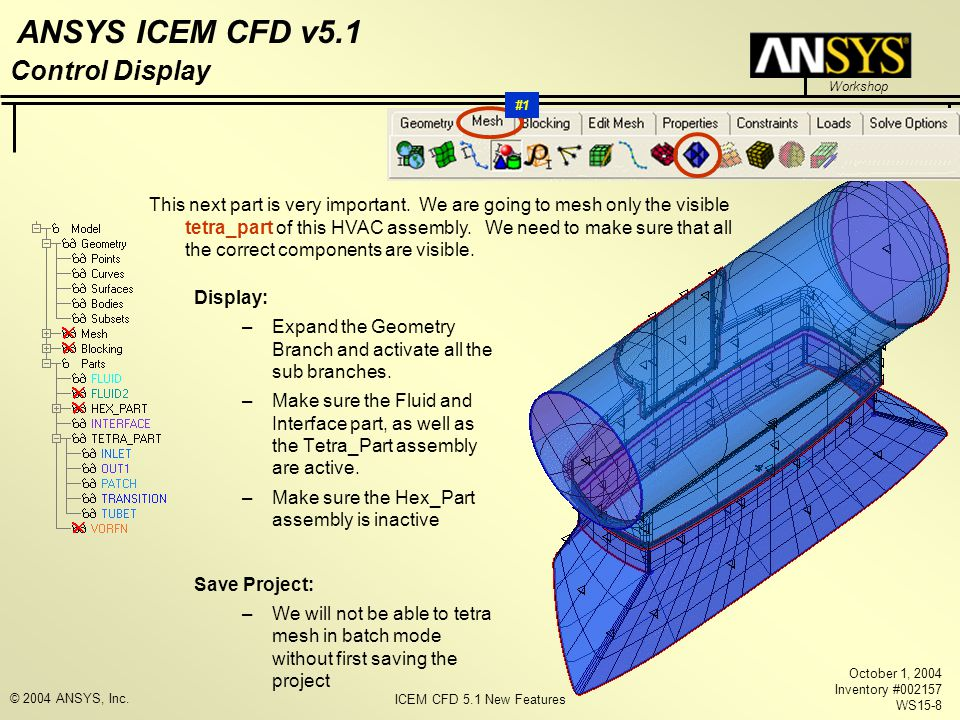 ICEM CFD 5.1 New Features Workshop ANSYS ICEM CFD v5.1 October 1, 2004 Inventory #002157 WS15-8 © 2004 ANSYS, Inc.