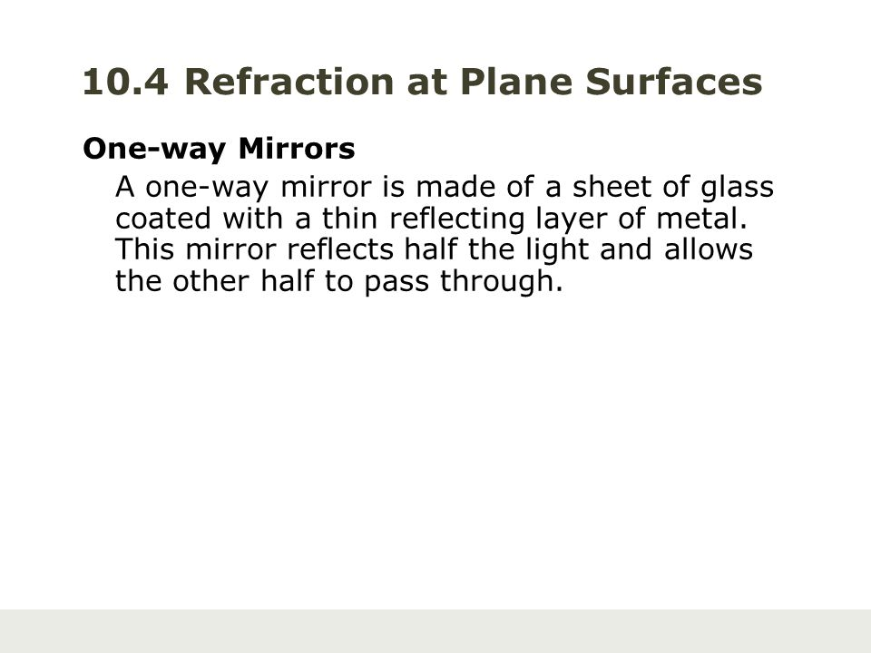 10.4 Refraction at Plane Surfaces One-way Mirrors A one-way mirror is made of a sheet of glass coated with a thin reflecting layer of metal. This mirr