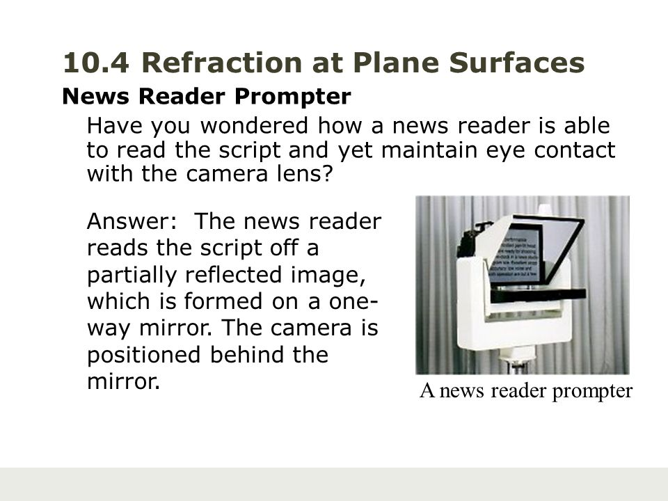 10.4 Refraction at Plane Surfaces News Reader Prompter Have you wondered how a news reader is able to read the script and yet maintain eye contact wit