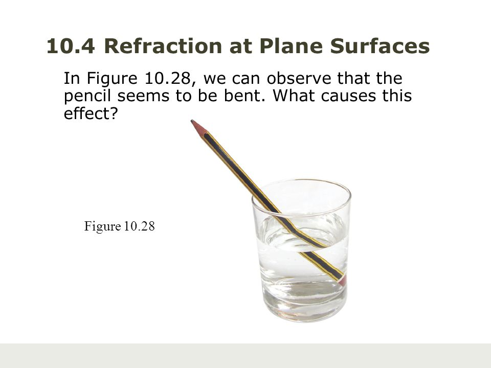 10.4 Refraction at Plane Surfaces In Figure 10.28, we can observe that the pencil seems to be bent. What causes this effect? Figure 10.28