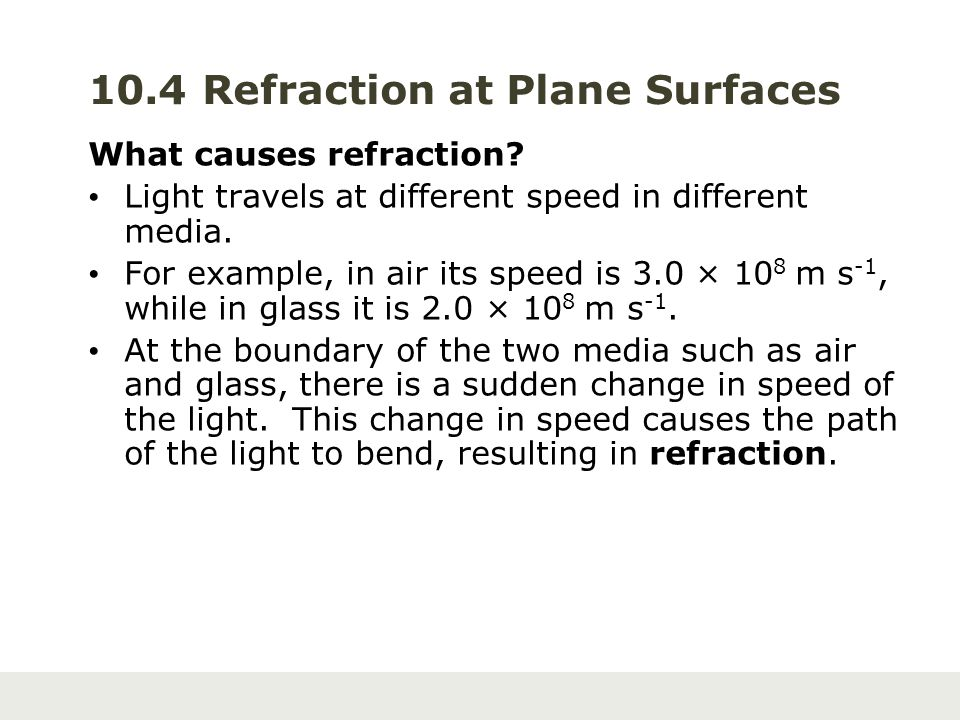 10.4 Refraction at Plane Surfaces What causes refraction? Light travels at different speed in different media. For example, in air its speed is 3.0 ×