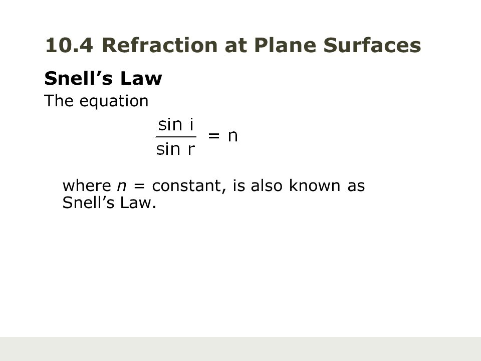 10.4 Refraction at Plane Surfaces Snell's Law The equation where n = constant, is also known as Snell's Law.