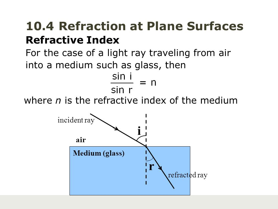 10.4 Refraction at Plane Surfaces Refractive Index For the case of a light ray traveling from air into a medium such as glass, then where n is the ref