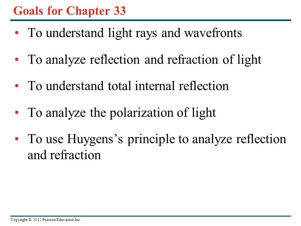 Copyright © 2012 Pearson Education Inc. Goals for Chapter 33 To understand light rays and wavefronts To analyze reflection and refraction of light To
