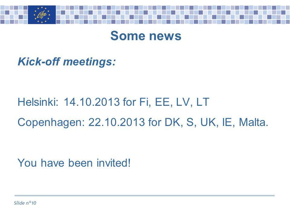 Slide n°10 Some news Kick-off meetings: Helsinki: 14.10.2013 for Fi, EE, LV, LT Copenhagen: 22.10.2013 for DK, S, UK, IE, Malta.