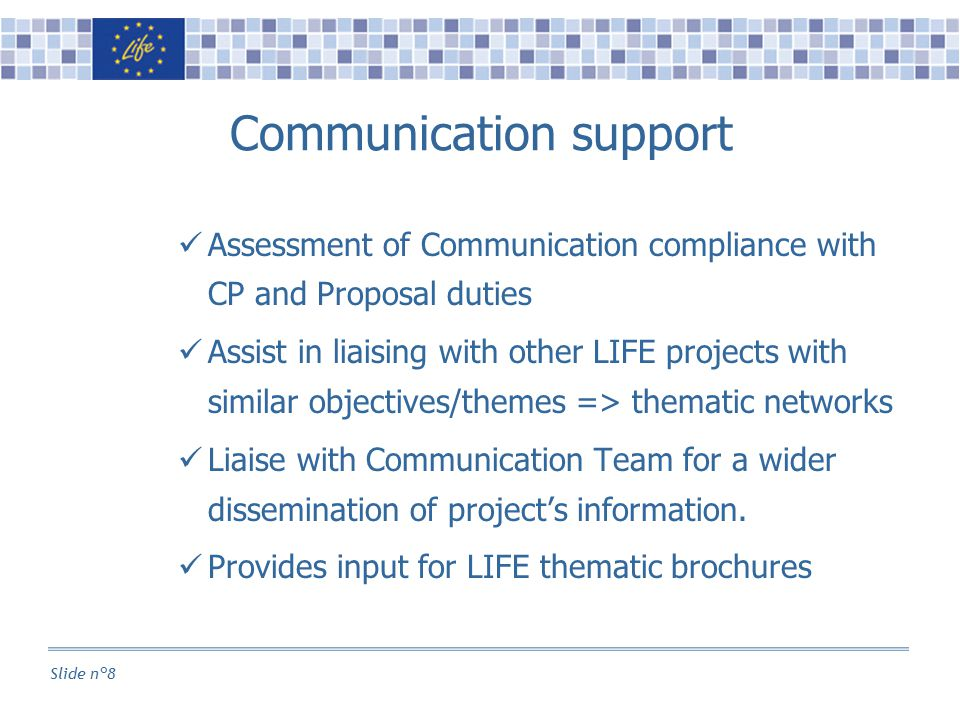 Slide n°8 Communication support Assessment of Communication compliance with CP and Proposal duties Assist in liaising with other LIFE projects with similar objectives/themes => thematic networks Liaise with Communication Team for a wider dissemination of project's information.
