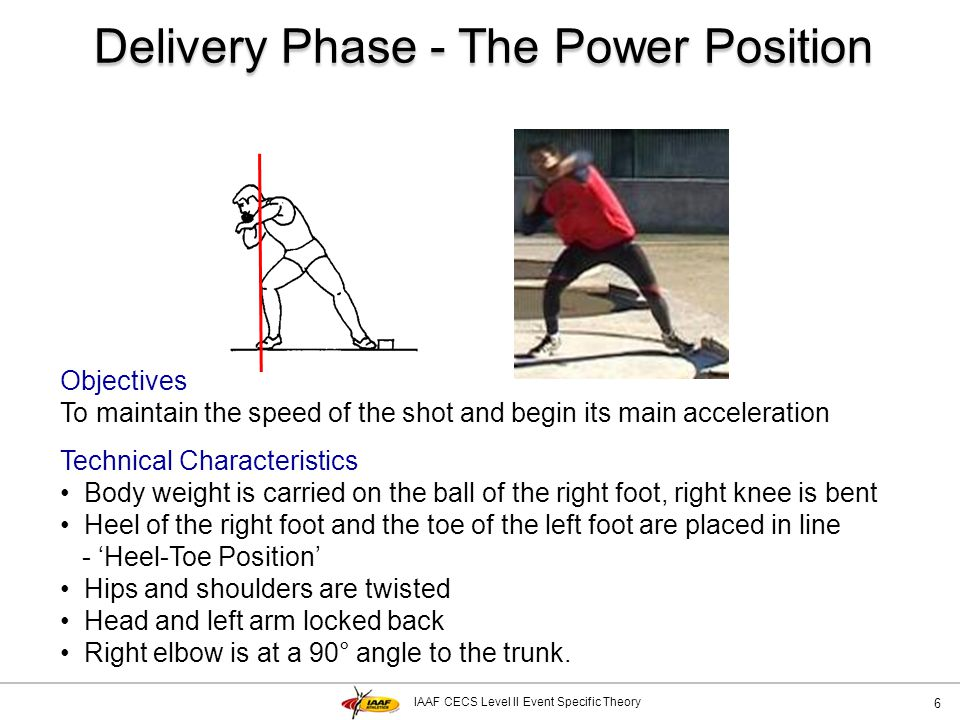 IAAF CECS Level II Event Specific Theory Delivery Phase - Main acceleration 17 Objectives To transfer velocity from the thrower to the shot Technical Characteristics Right leg is extended and twisted explosively until the right hip faces the front of the circle Left leg is fixed then lifts creating a 'jump' delivery - influencing the angle of release Trunks twisting movement is blocked by the left arm and shoulder Right elbow is turned and raised in the direction of throw.