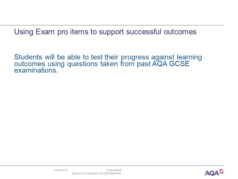 Using Exam pro items to support successful outcomes Version 2.0 Copyright © AQA and its licensors. All rights reserved. Students will be able to test