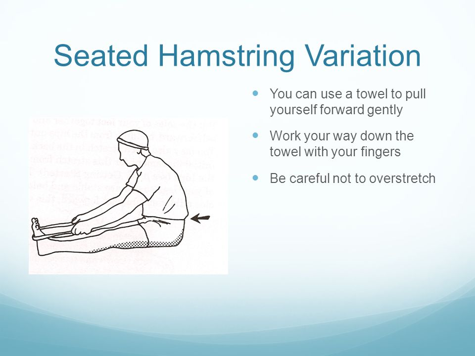 Seated Hamstring Variation You can use a towel to pull yourself forward gently Work your way down the towel with your fingers Be careful not to overstretch