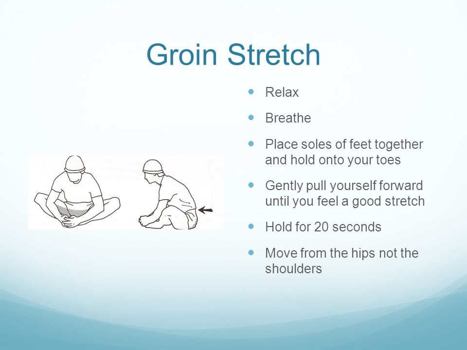 Groin Stretch Relax Breathe Place soles of feet together and hold onto your toes Gently pull yourself forward until you feel a good stretch Hold for 20 seconds Move from the hips not the shoulders