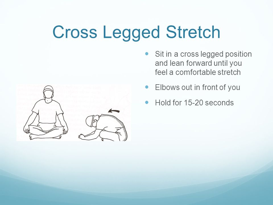 Cross Legged Stretch Sit in a cross legged position and lean forward until you feel a comfortable stretch Elbows out in front of you Hold for 15-20 se