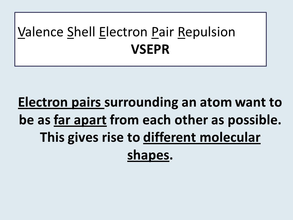 Valence Shell Electron Pair Repulsion VSEPR Electron pairs surrounding an atom want to be as far apart from each other as possible. This gives rise to