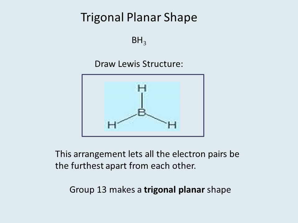 Trigonal Planar Shape BH 3 Draw Lewis Structure: This arrangement lets all the electron pairs be the furthest apart from each other.