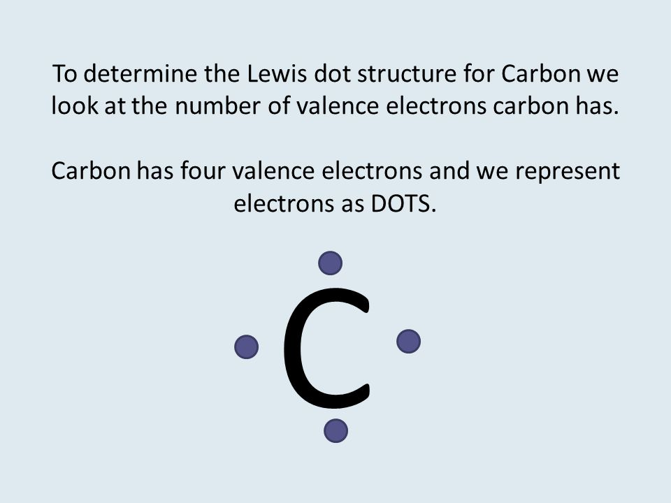 To determine the Lewis dot structure for Carbon we look at the number of valence electrons carbon has. Carbon has four valence electrons and we repres
