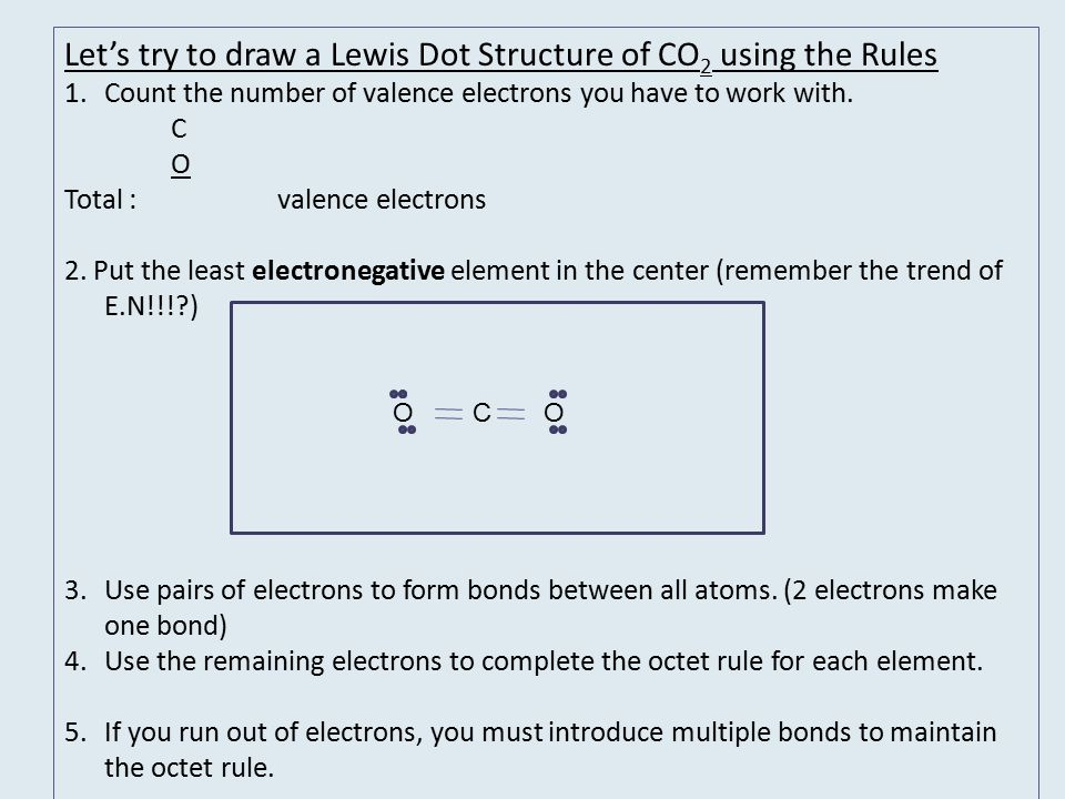 Let's try to draw a Lewis Dot Structure of CO 2 using the Rules 1.Count the number of valence electrons you have to work with.