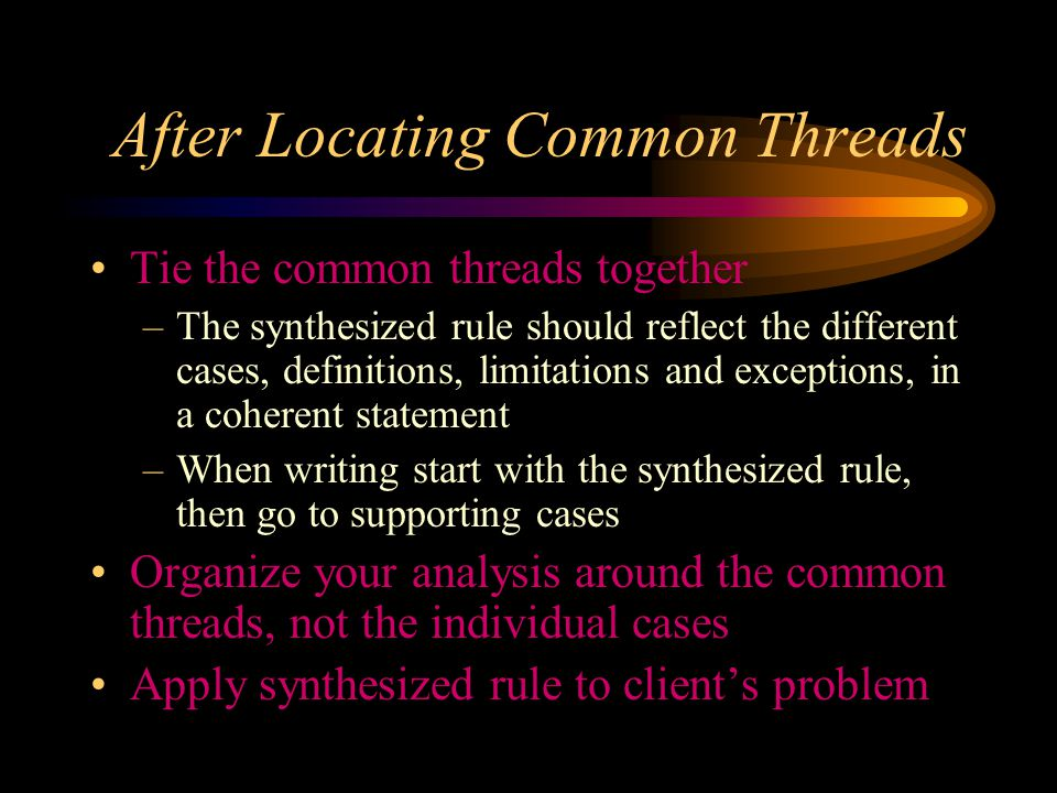 First, Find the Common Threads Identify the common threads in the cases Look for patterns that explain the holding –A particular fact –Combination of factors –Policy considerations –Once locate pattern, easier to locate the factors
