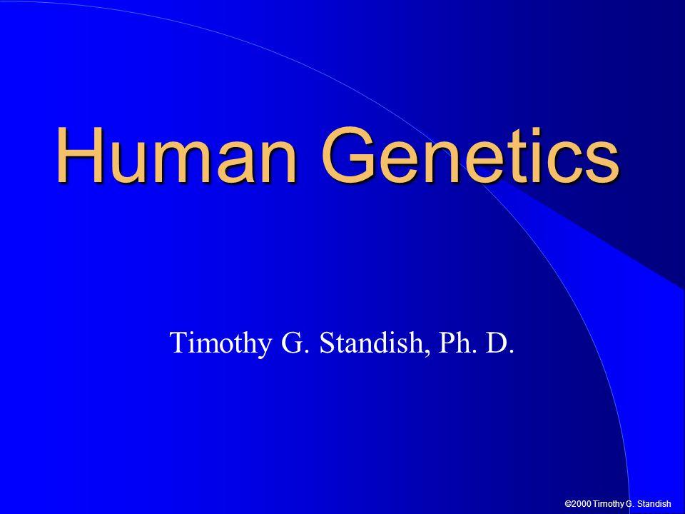 ©2000 Timothy G. Standish Human Genetics Timothy G. Standish, Ph. D.