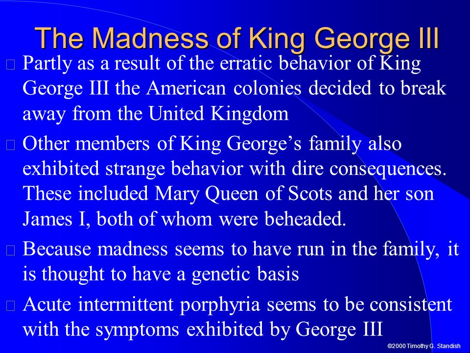 ©2000 Timothy G. Standish The Madness of King George III Partly as a result of the erratic behavior of King George III the American colonies decided t