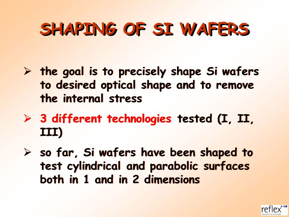 SHAPING OF SI WAFERS  the goal is to precisely shape Si wafers to desired optical shape and to remove the internal stress  3 different technologies