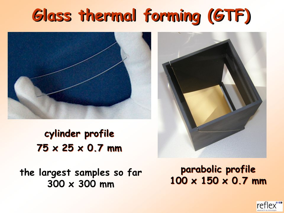 parabolic profile 100 x 150 x 0.7 mm Glass thermal forming (GTF) cylinder profile 75 x 25 x 0.7 mm the largest samples so far 300 x 300 mm