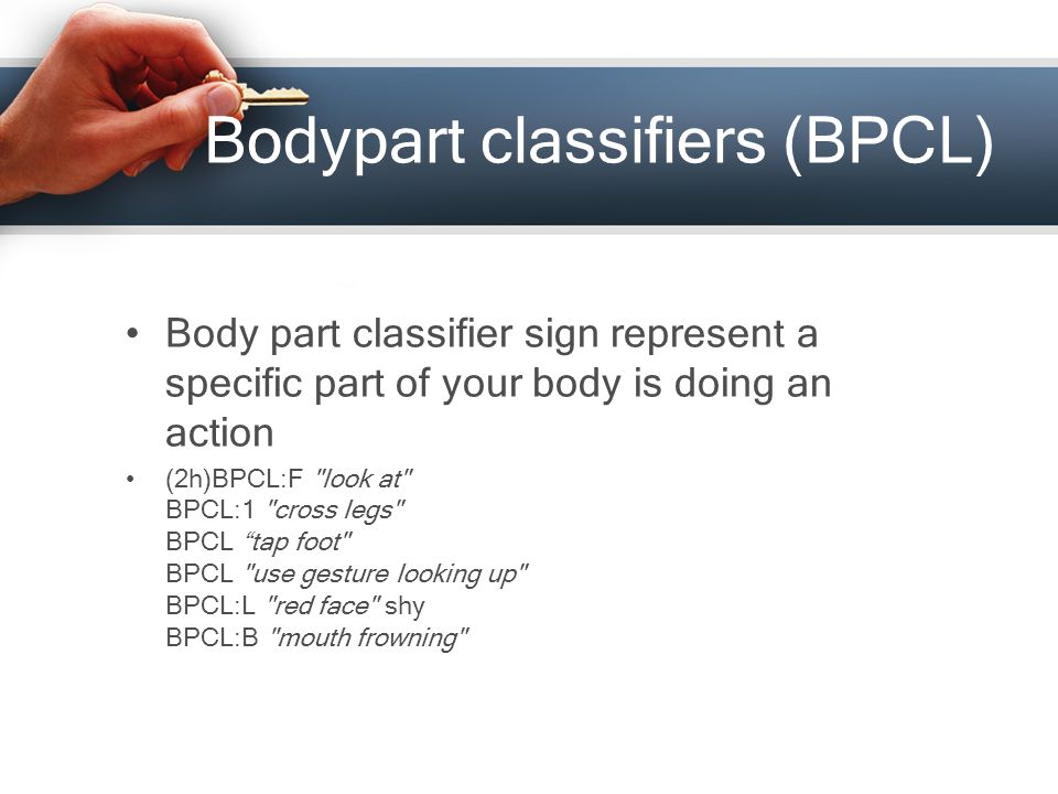 Bodypart classifiers (BPCL) Body part classifier sign represent a specific part of your body is doing an action (2h)BPCL:F