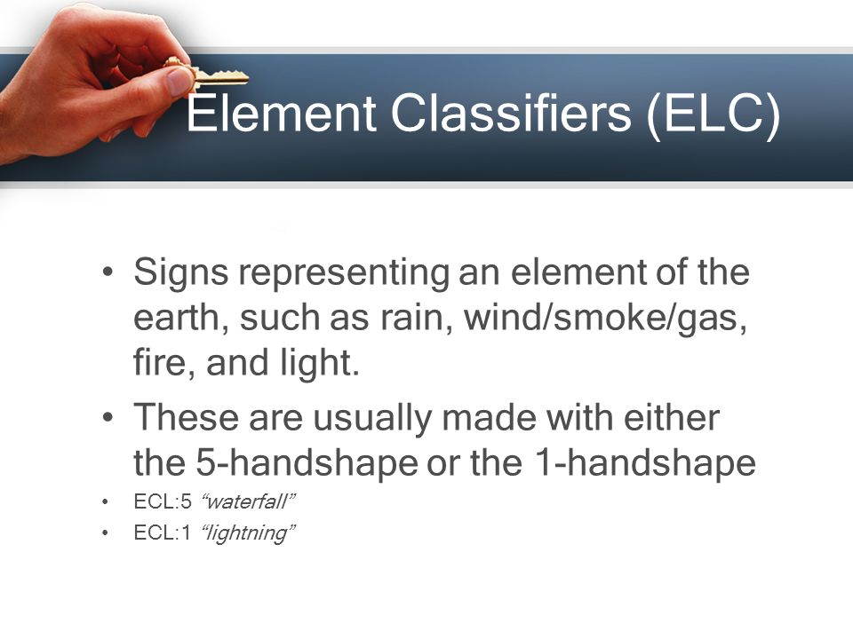 Element Classifiers (ELC) Signs representing an element of the earth, such as rain, wind/smoke/gas, fire, and light.