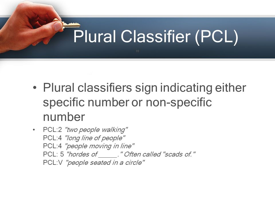 Plural Classifier (PCL) Plural classifiers sign indicating either specific number or non-specific number PCL:2 two people walking PCL:4 long line of people PCL:4 people moving in line PCL: 5 hordes of _____. Often called scads of. PCL:V people seated in a circle