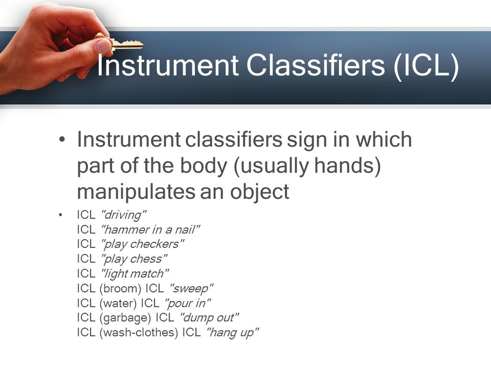Instrument Classifiers (ICL) Instrument classifiers sign in which part of the body (usually hands) manipulates an object ICL