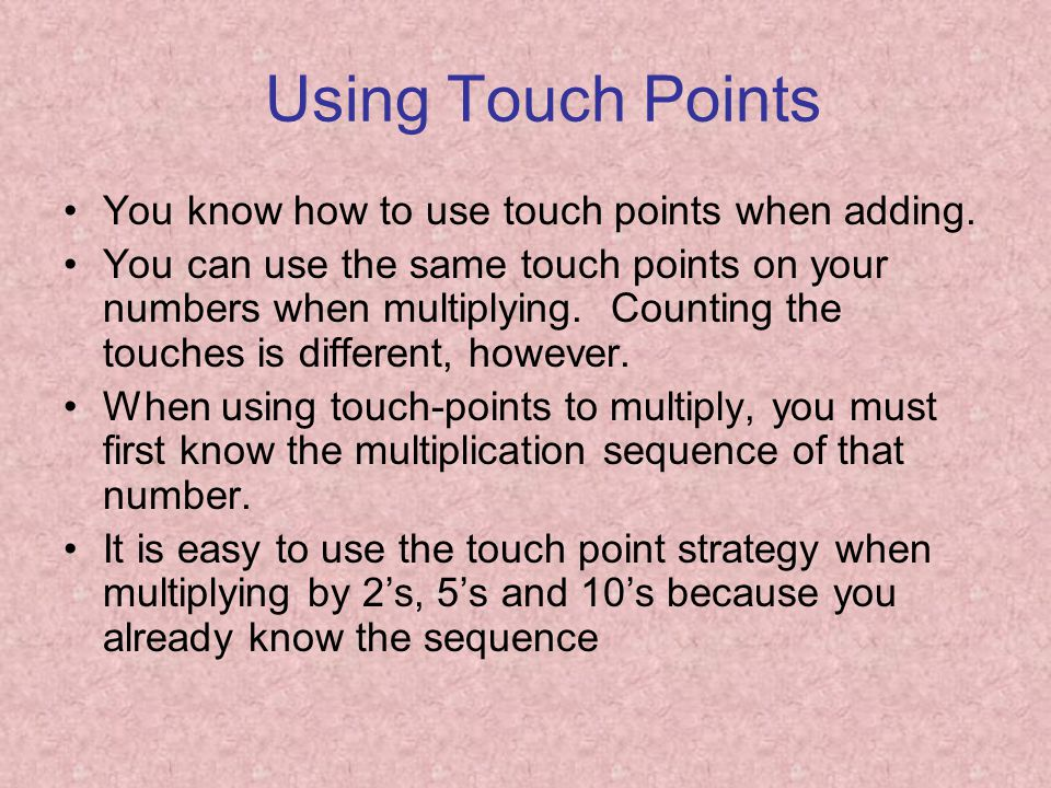 Using Touch Points You know how to use touch points when adding. You can use the same touch points on your numbers when multiplying. Counting the touc