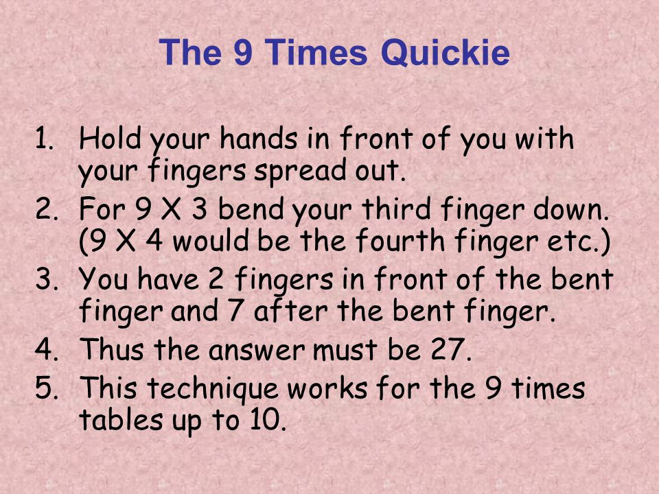 The 9 Times Quickie 1.Hold your hands in front of you with your fingers spread out. 2.For 9 X 3 bend your third finger down. (9 X 4 would be the fourt