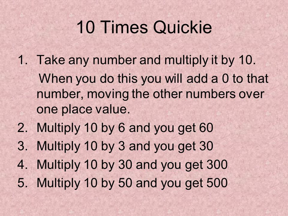 10 Times Quickie 1.Take any number and multiply it by 10. When you do this you will add a 0 to that number, moving the other numbers over one place va