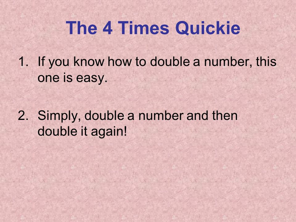 The 4 Times Quickie 1.If you know how to double a number, this one is easy. 2.Simply, double a number and then double it again!