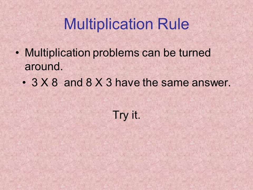 Multiplication Rule Multiplication problems can be turned around. 3 X 8 and 8 X 3 have the same answer. Try it.