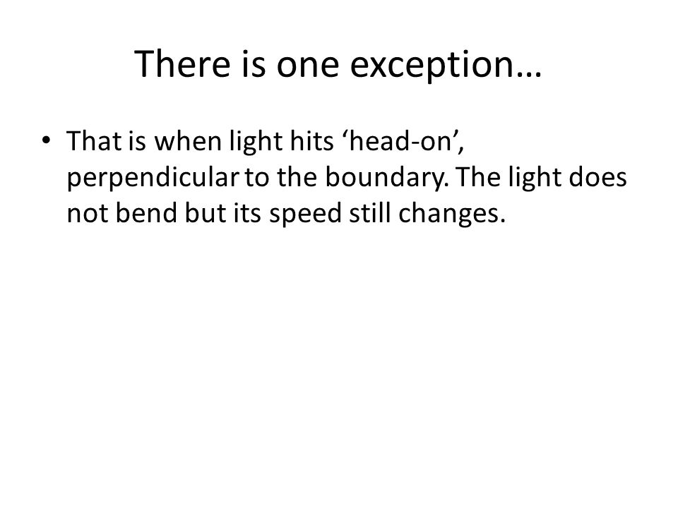 There is one exception… That is when light hits 'head-on', perpendicular to the boundary.