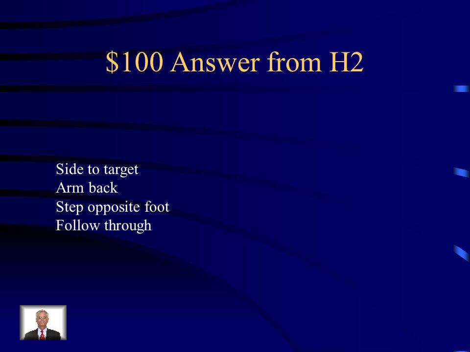 $100 Answer from H2 Side to target Arm back Step opposite foot Follow through
