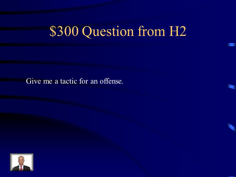 $200 Answer from H2 Offense is trying to score (has ball) Defense tries to stop from scoring