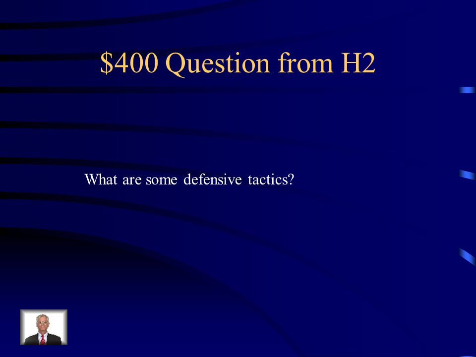 $400 Question from H2 What are some defensive tactics?